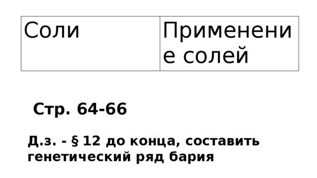 Соли Применение солей Стр. 64-66 Д.з. - § 12 до конца, составить генетический ряд бария