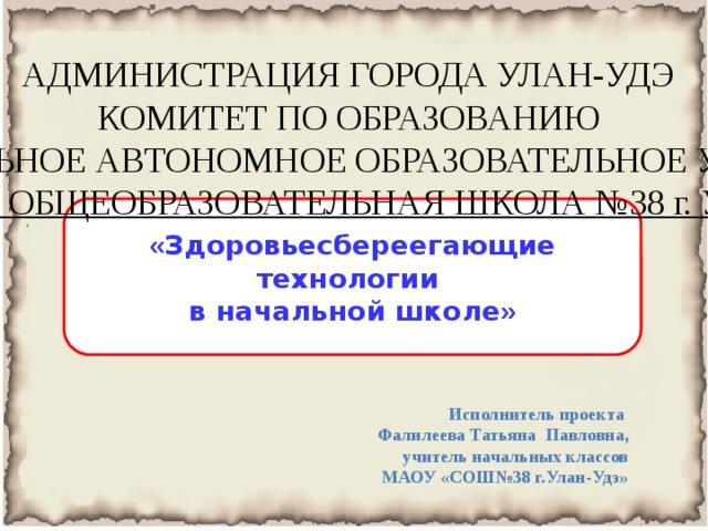 АДМИНИСТРАЦИЯ ГОРОДА УЛАН-УДЭ КОМИТЕТ ПО ОБРАЗОВАНИЮ МУНИЦИПАЛЬНОЕ АВТОНОМНОЕ ОБРАЗОВАТЕЛЬНОЕ УЧРЕЖДЕНИЕ  «СРЕДНЯЯ ОБЩЕОБРАЗОВАТЕЛЬНАЯ ШКОЛА №38 г. Улан-Удэ» _______ « Здоровьесбереегающие технологии в начальной школе » Исполнитель проекта Фалилеева Татьяна Павловна, учитель начальных классов МАОУ «СОШ№38 г.Улан-Удэ»