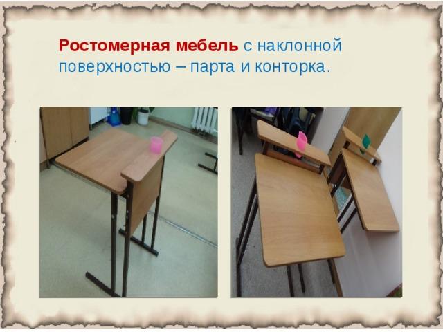 Ростомерная мебель с наклонной поверхностью – парта и конторка.