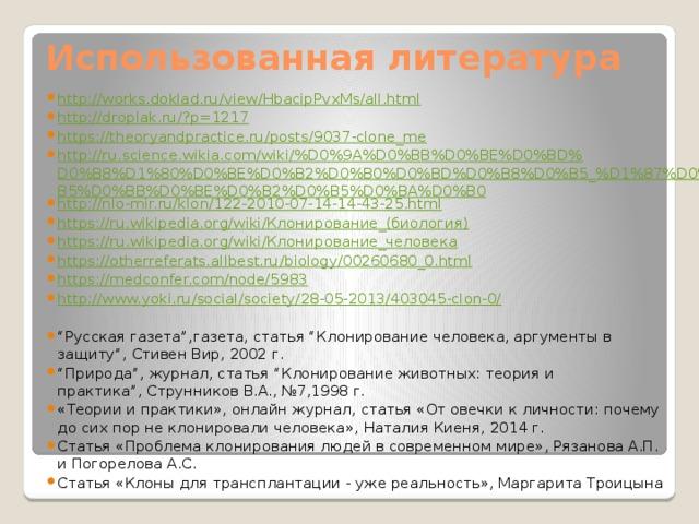 """Использованная литература http://works.doklad.ru/view/HbacipPvxMs/all.html http://droplak.ru/?p=1217 https://theoryandpractice.ru/posts/9037-clone_me http://ru.science.wikia.com/wiki/%D0%9A%D0%BB%D0%BE%D0%BD%D0%B8%D1%80%D0%BE%D0%B2%D0%B0%D0%BD%D0%B8%D0%B5_%D1%87%D0%B5%D0%BB%D0%BE%D0%B2%D0%B5%D0%BA%D0%B0 http://nlo-mir.ru/klon/122-2010-07-14-14-43-25.html https://ru.wikipedia.org/wiki/Клонирование_(биология) https://ru.wikipedia.org/wiki/Клонирование_человека https://otherreferats.allbest.ru/biology/00260680_0.html https://medconfer.com/node/5983 http://www.yoki.ru/social/society/28-05-2013/403045-clon-0/  """" Русская газета"""",газета, статья """"Клонирование человека, аргументы в защиту"""", Стивен Вир, 2002 г. """" Природа"""", журнал, статья """"Клонирование животных: теория и практика"""",Струнников В.А., №7,1998 г. «Теории и практики», онлайн журнал, статья «Отовечки кличности:почему досих пор неклонировали человека», Наталия Киеня, 2014 г. Статья «Проблема клонирования людей в современном мире», Рязанова А.П. и Погорелова А.С. Статья «Клоны для трансплантации - уже реальность», Маргарита Троицына"""