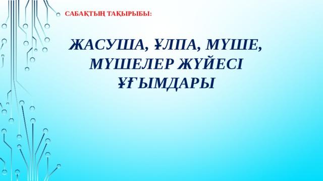 Сабақтың тақырыбы: Жасуша, ұлпа, мүше, мүшелер жүйесі ұғымдары