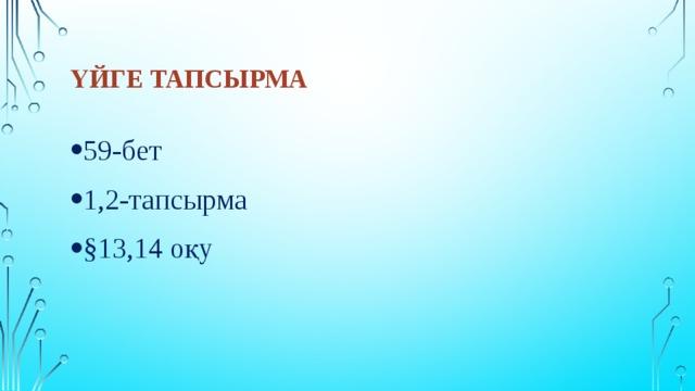 Үйге тапсырма 59-бет 1,2-тапсырма §13,14 оқу