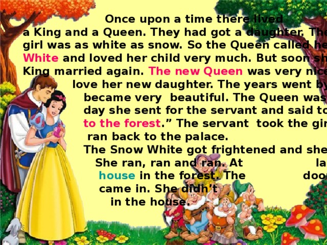 Once upon a time there lived a King and a Queen. They had got a daughter. The girl was as white as snow. So the Queen called her Snow White and loved her child very much. But soon she died and the King married again. The new Queen was very nice but she didn't  love her new daughter. The years went by and Snow White  became very beautiful. The Queen was very angry. One  day she sent for the servant and said to her: