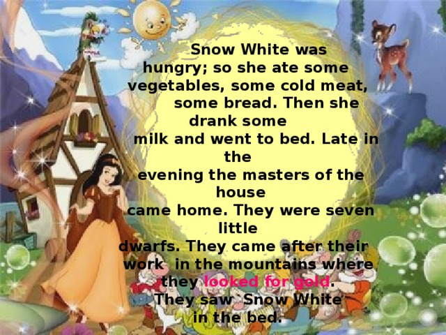 Snow White was  hungry; so she ate some  vegetables, some cold meat,  some bread. Then she drank some  milk and went to bed. Late in the  evening the masters of the house  came home. They were seven little  dwarfs. They came after their  work in the mountains where  they looked for gold .  They saw Snow White in the bed.