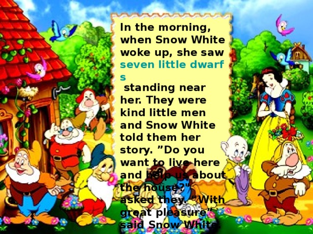 "In the morning, when Snow White woke up, she saw seven little dwarfs  standing near her. They were kind little men and Snow White told them her story. ""Do you want to live here and help us about the house?"