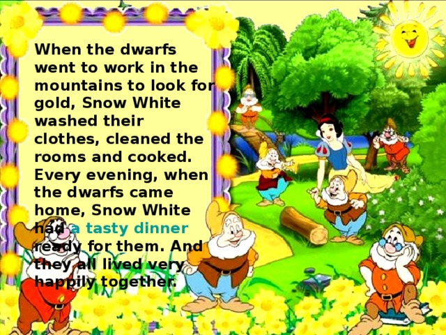 When the dwarfs went to work in the mountains to look for gold, Snow White washed their clothes, cleaned the rooms and cooked. Every evening, when the dwarfs came home, Snow White had a tasty dinner  ready for them. And they all lived very happily together.