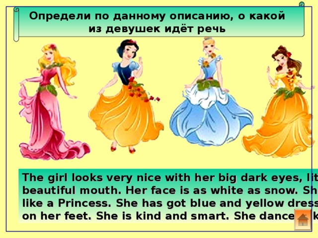 Определи по данному описанию, о какой из девушек идёт речь  The girl looks very nice with her big dark eyes, little nose and beautiful mouth. Her face is as white as snow. She doesn't look like a Princess. She has got blue and yellow dress. Red shoes are on her feet. She is kind and smart. She dances like a fairy.