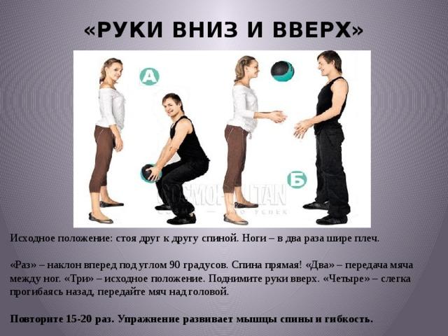 «РУКИ ВНИЗ И ВВЕРХ»   Исходное положение: стоя друг к другу спиной. Ноги – в два раза шире плеч.   «Раз» – наклон вперед под углом 90 градусов. Спина прямая! «Два» – передача мяча между ног. «Три» – исходное положение. Поднимите руки вверх. «Четыре» – слегка прогибаясь назад, передайте мяч над головой. Повторите 15-20 раз. Упражнение развивает мышцы спины и гибкость.