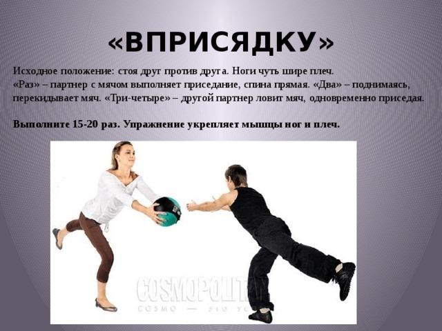 «ВПРИСЯДКУ» Исходное положение: стоя друг против друга. Ноги чуть шире плеч.  «Раз» – партнер с мячом выполняет приседание, спина прямая. «Два» – поднимаясь, перекидывает мяч. «Три-четыре» – другой партнер ловит мяч, одновременно приседая. Выполните 15-20 раз. Упражнение укрепляет мышцы ног и плеч.