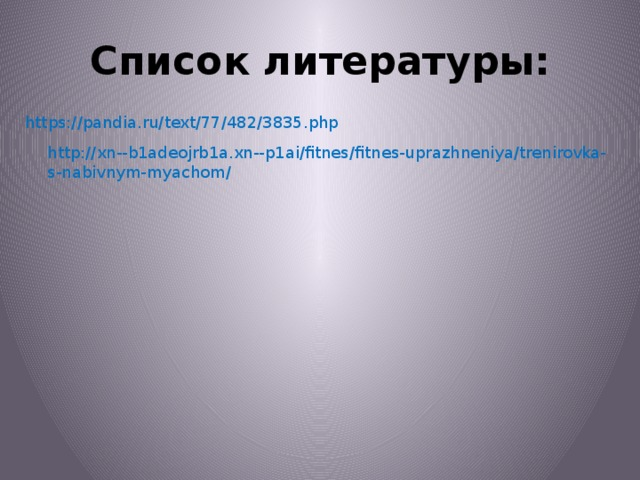 Список литературы: https://pandia.ru/text/77/482/3835.php http://xn--b1adeojrb1a.xn--p1ai/fitnes/fitnes-uprazhneniya/trenirovka-s-nabivnym-myachom/