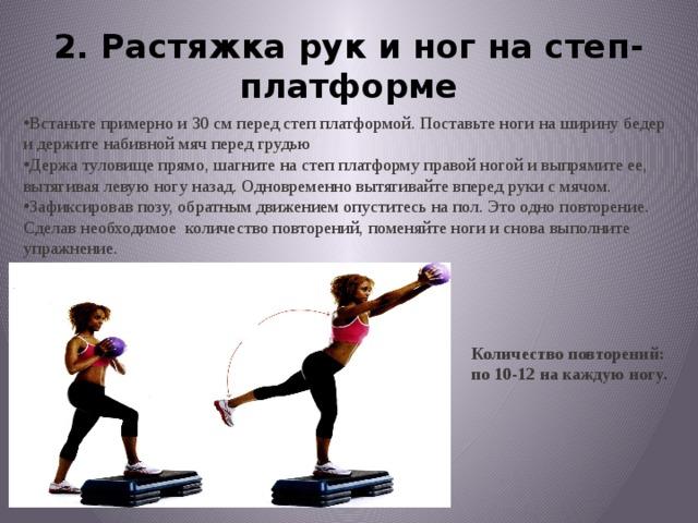 2. Растяжка рук и ног на степ-платформе Встаньте примерно и 30 см перед степ платформой.Поставьте ноги на ширину бедер и держите набивноймяч перед грудью Держа туловище прямо, шагните на степ платформуправой ногой и выпрямите ее, вытягивая левую ногуназад. Одновременно вытягивайте вперед рукис мячом. Зафиксировав позу, обратным движением опуститесьна пол. Это одно повторение. Сделав необходимое количество повторений, поменяйте ноги и сновавыполните упражнение. Количество повторений: по 10-12 на каждую ногу.