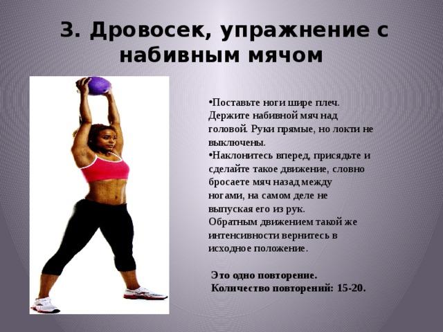 3.Дровосек, упражнение с набивным мячом Поставьте ноги шире плеч. Держите набивной мячнад головой. Руки прямые, но локти не выключены. Наклонитесь вперед, присядьте и сделайте такоедвижение, словно бросаете мяч назад между ногами,на самом деле не выпуская его из рук. Обратнымдвижением такой же интенсивности вернитесьв исходное положение.  Это одно повторение.  Количество повторений: 15-20.