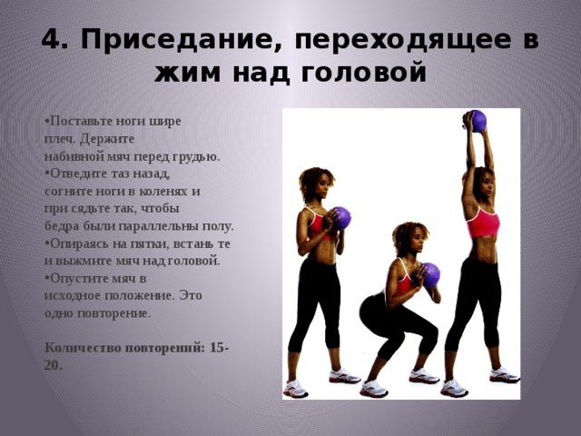 4. Приседание, переходящеев жим над головой Поставьте ноги шире плеч.Держите набивноймячперед грудью. Отведите тазназад, согнитеноги в коленяхи присядьте так,чтобы бедрабыли параллельныполу. Опираясь напятки, встаньте и выжмитемяч над головой. Опустите мячв исходноеположение.Это одноповторение. Количество повторений: 15-20.