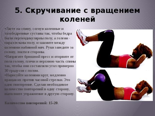 5. Скручивание с вращением коленей Лягте на спину, согнув коленные и тазобедренныесуставы так, чтобы бедра были перпендикулярныполу, а голени - параллельны полу, и зажмитемежду коленями набивной мяч. Руки заведитеза голову, локти в стороны. Напрягите брюшной пресс и оторвите от пола голову,плечи и верхнюю часть спины так, чтобы онисоставляли угол примерно 30 градусов с полом. Нарисуйте коленями круг, медленно вращая ихпротив часовой стрелки. Это одно повторение.Сделав необходимое количество повторений водну сторону, выполните упражнение в другуюсторону. Количество повторений: 15-20 .