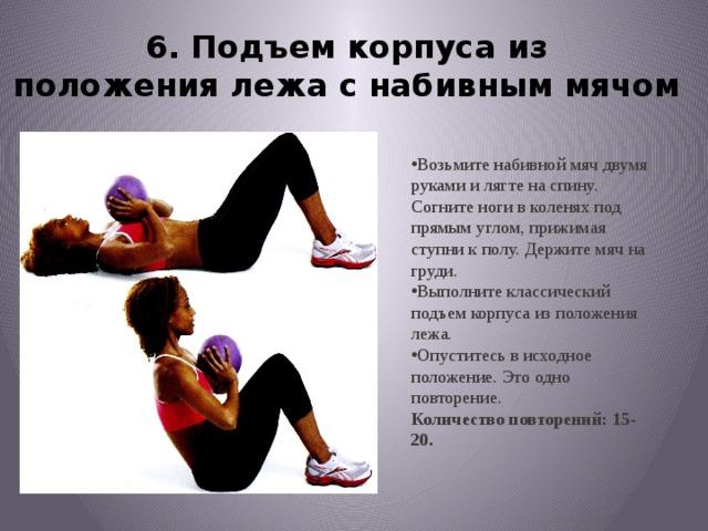 6. Подъем корпуса из положениялежа с набивным мячом Возьмите набивной мяч двумя рукамии лягте на спину. Согните ноги в коленяхпод прямым углом, прижимая ступник полу. Держите мяч на груди. Выполните классический подъем корпусаиз положения лежа. Опуститесь в исходное положение.Это одно повторение. Количество повторений: 15-20.