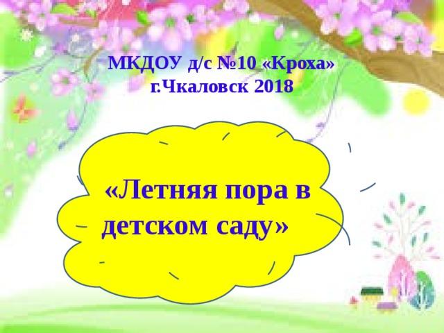 МКДОУ д/с №10 «Кроха»  г.Чкаловск 2018  «Летняя пора в детском саду»