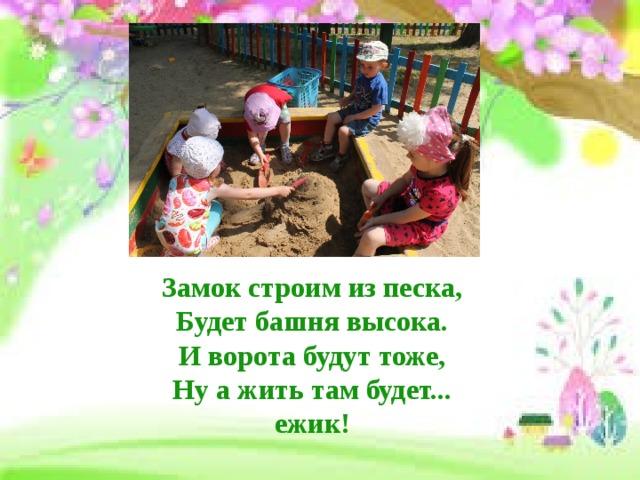 Замок строим из песка,  Будет башня высока.  И ворота будут тоже,  Ну а жить там будет... ежик!