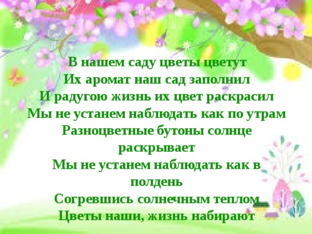 В нашем саду цветы цветут  Их аромат наш сад заполнил  И радугою жизнь их цвет раскрасил  Мы не устанем наблюдать как по утрам  Разноцветные бутоны солнце раскрывает  Мы не устанем наблюдать как в полдень  Согревшись солнечным теплом  Цветы наши, жизнь набирают