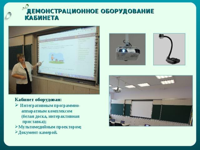 ДЕМОНСТРАЦИОННОЕ ОБОРУДОВАНИЕ КАБИНЕТА Кабинет оборудован:  Интегративным программно-  аппаратным комплексом  (белая доска, интерактивная  приставка); Мультимедийным проектором; Документ-камерой.