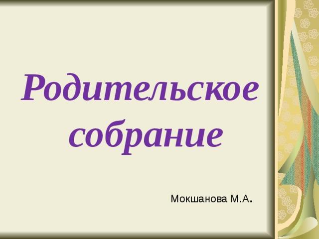 Родительское собрание Мокшанова М.А .