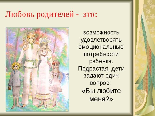 Любовь родителей - это: возможность удовлетворять эмоциональные потребности ребенка. Подрастая, дети задают один вопрос: «Вы любите меня?»