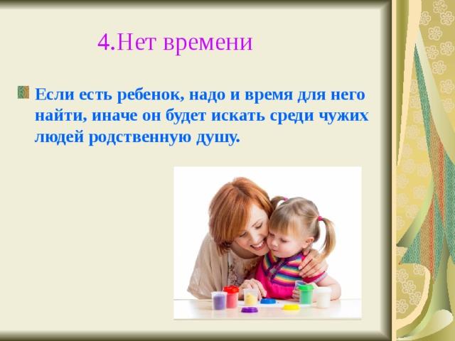 4.Нет времени  Если есть ребенок, надо и время для него найти, иначе он будет искать среди чужих людей родственную душу.