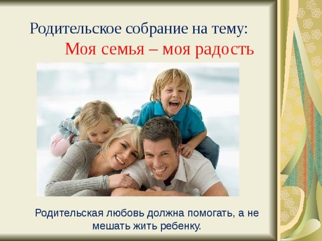 Родительское собрание на тему:  Моя семья – моя радость Родительская любовь должна помогать, а не мешать жить ребенку.