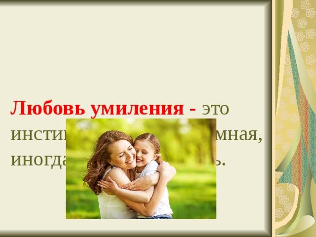 Любовь умиления - это инстинктивная, неразумная, иногда наивная любовь.