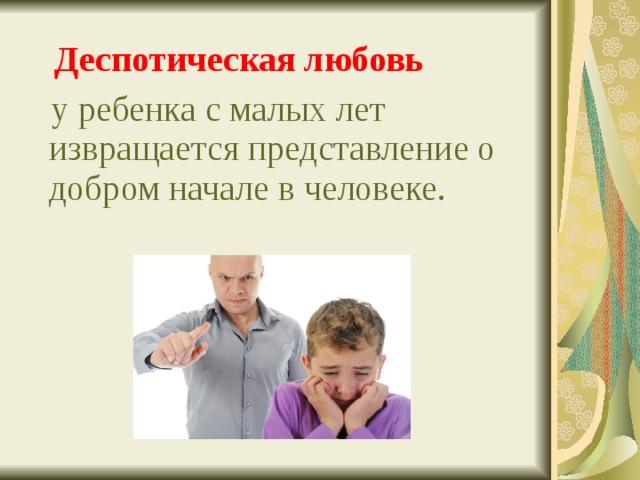 Деспотическая любовь  у ребенка с малых лет извращается представление о добром начале в человеке.