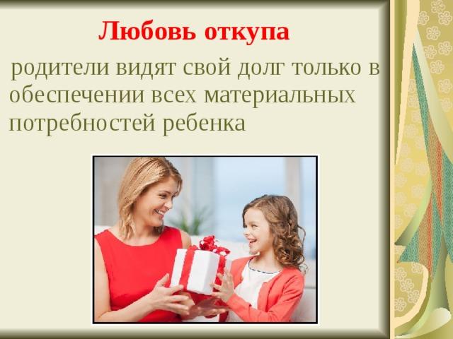 Любовь откупа  родители видят свой долг только в обеспечении всех материальных потребностей ребенка