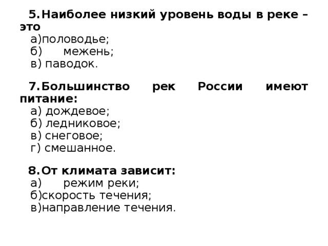 Наиболее низкий уровень воды в реке – это а)половодье; б) межень; в) паводок. Большинство рек России имеют питание: а) дождевое; б) ледниковое; в) снеговое; г) смешанное. От климата зависит: а) режим реки; б)скорость течения; в)направление течения.