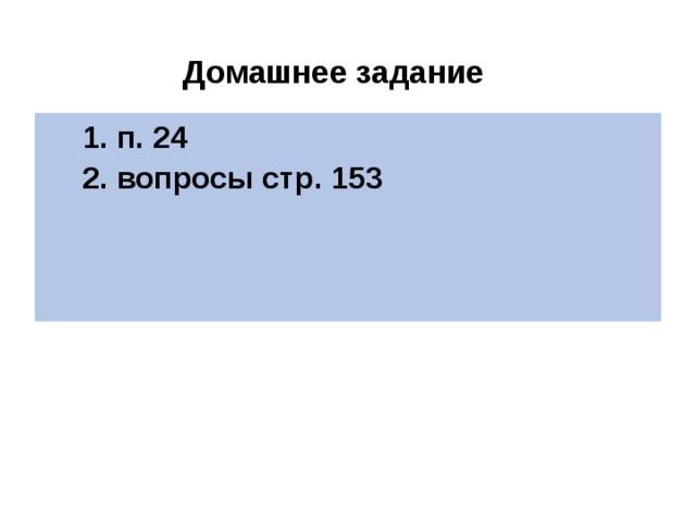 Домашнее задание 1. п. 24 2. вопросы стр. 153