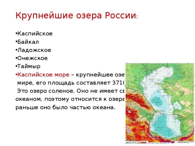 Крупнейшие озера России : Каспийское Байкал Ладожское Онежское Таймыр Каспийское море – крупнейшее озеро в мире, его площадь составляет 371000 кв. км. Это озеро соленое. Оно не имеет связи с океаном, поэтому относится к озерам, хотя раньше оно было частью океана.