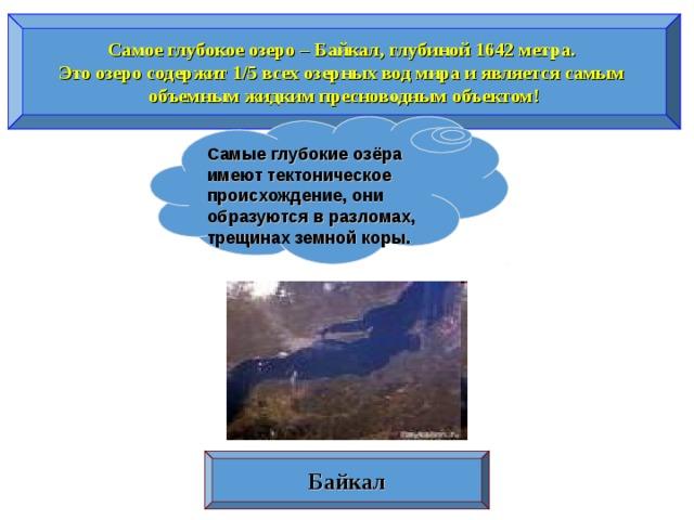 Самое глубокое озеро – Байкал, глубиной 1642 метра. Это озеро содержит 1/5 всех озерных вод мира и является самым объемным жидким пресноводным объектом! Самые глубокие озёра имеют тектоническое происхождение, они образуются в разломах, трещинах земной коры. Байкал