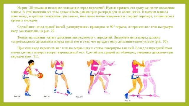 На рис. 28 показано исходное положение перед передачей. Нужно принять его сразу же после овладения мячом. В этой позиции вес тела должен быть равномерно распределен на обеих ногах. В момент выноса мяча назад, в крайнее положение при замахе, твое левое плечо повернется в сторону партнера, готовящегося принять передачу. Сделай шаг назад правой ногой, развернувшись примерно на 90° вправо, и перенеси вес тела на правую ногу, как показано на рис. 29. Теперь ты можешь начать движение вперед вместе с передачей. Движение мяча вперед должно сопровождаться движением вперед твоих ног и тела, что придаст мячу дополнительное усилие (рис. 30). При этом надо перенести вес тела на левую ногу и слегка повернуться на ней. Вслед за передачей твои плечи сделают поворот вокруг вертикальной оси. Сделай шаг правой ногой вперед, завершая движение при передаче (рис. 31).