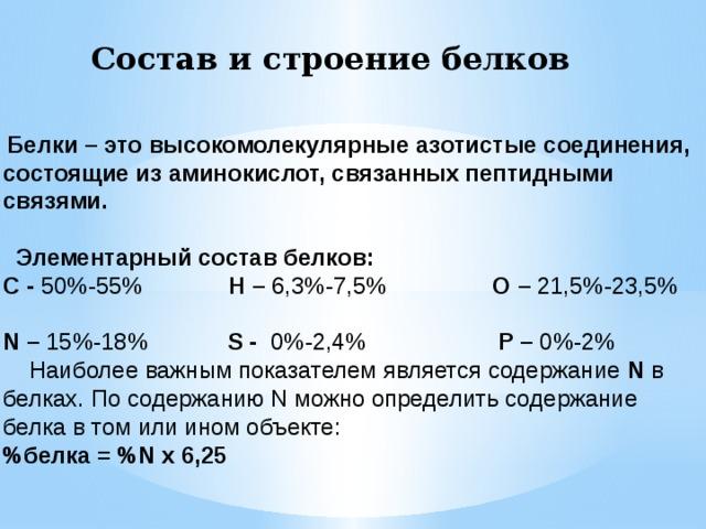 Состав и строение белков  Белки – это высокомолекулярные азотистые соединения, состоящие из аминокислот, связанных пептидными связями.   Элементарный состав белков:  С - 50%-55% Н – 6,3%-7,5% О – 21,5%-23,5%  N – 15%-18% S - 0%-2,4% Р – 0%-2%  Наиболее важным показателем является содержание N в белках. По содержанию N можно определить содержание белка в том или ином объекте:  %белка = %N x 6,25