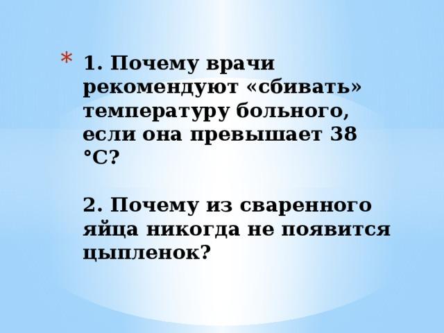 1. Почему врачи рекомендуют «сбивать» температуру больного, если она превышает 38 °С?   2. Почему из сваренного яйца никогда не появится цыпленок?
