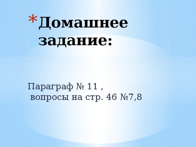 Домашнее задание: Параграф № 11 ,  вопросы на стр. 46 №7,8