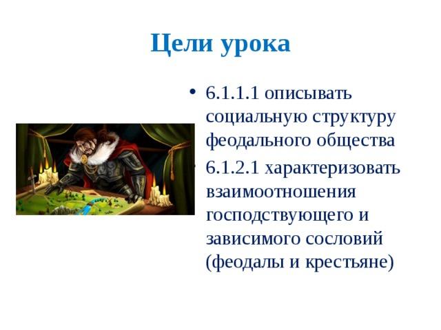 Цели урока 6.1.1.1 описывать социальную структуру феодального общества 6.1.2.1 характеризовать взаимоотношения господствующего и зависимого сословий (феодалы и крестьяне)