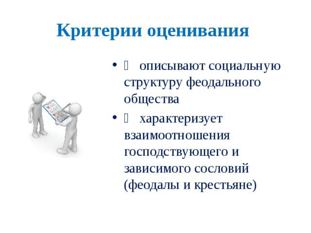 Критерии оценивания   описывают социальную структуру феодального общества   характеризует взаимоотношения господствующего и зависимого сословий (феодалы и крестьяне)