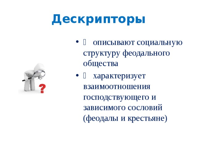 Дескрипторы   описывают социальную структуру феодального общества   характеризует взаимоотношения господствующего и зависимого сословий (феодалы и крестьяне)