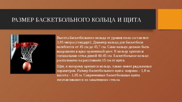 РАЗМЕР БАСКЕТБОЛЬНОГО КОЛЬЦА И ЩИТА Высота баскетбольного кольца от уровня пола составляет 3,05 метра (стандарт). Диаметр кольца для баскетбола колеблется от 45 см до 45,7 см. Само кольцо должно быть выкрашено в ярко оранжевый цвет. К кольцу крепится специальная сетка диной 40-45 см. Баскетбольное кольцо расположено на расстоянии 15 см от щита. Щит, к которому крепится кольцо, также имеет ряд важных параметров. Размер баскетбольного щита: ширина– 1,8 м, высота – 1,05 м. Современные баскетбольные щиты изготавливаются из закаленного стекла.