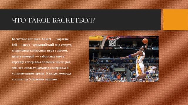 ЧТО ТАКОЕ БАСКЕТБОЛ? Баскетбол (от англ. basket — корзина, ball — мяч) – олимпийский вид спорта, спортивная командная игра с мячом, цельв которой — забросить мяч в корзину соперника большее число раз, чем это сделает команда соперника в установленное время. Каждая команда состоит из 5 полевых игроков.