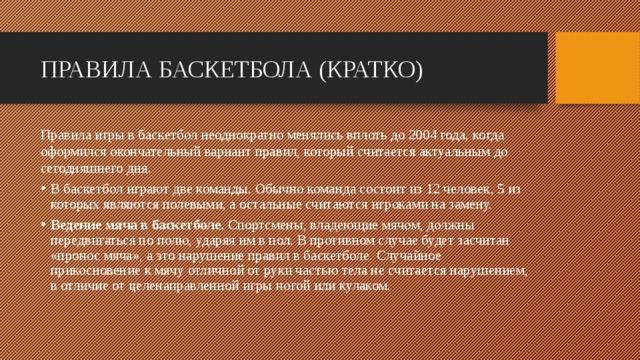 ПРАВИЛА БАСКЕТБОЛА (КРАТКО) Правила игры в баскетбол неоднократно менялись вплоть до2004 года, когда оформился окончательный вариант правил, который считается актуальным до сегодняшнего дня. В баскетбол играют две команды. Обычно команда состоит из 12 человек, 5 из которых являются полевыми, а остальные считаются игроками на замену. Ведение мяча в баскетболе. Спортсмены, владеющие мячом, должны передвигаться по полю, ударяя им в пол. В противном случае будет засчитан «пронос мяча», а это нарушение правил в баскетболе. Случайное прикосновение к мячу отличной от руки частью тела не считается нарушением, в отличие от целенаправленной игры ногой или кулаком.
