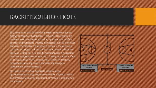БАСКЕТБОЛЬНОЕ ПОЛЕ Игровое поле для баскетбола имеет прямоугольную форму и твердое покрытие. Покрытие площадки не должно иметь никаких изгибов, трещин или любых других деформаций. Размер площадки для баскетбола должен составлять 28 метров в длину и 15 метров в ширину (стандарт). Высота потолка должна быть не меньше 7 метров, а на профессиональных площадках потолки поднимают на высоту 12 метров и выше. Свет на поле должен быть сделан так, чтобы не мешать передвижению игроков и должен равномерно охватывать всю площадку. До конца 60-х годов турниры можно было организовывать под открытым небом. Однако сейчас баскетбольные матчи проводятся только на закрытых площадках