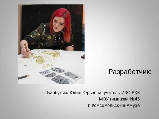 Разработчик: Барбутько Юлия Юрьевна, учитель ИЗО ВКК МОУ гимназии №45 г. Комсомольск-на-Амуре