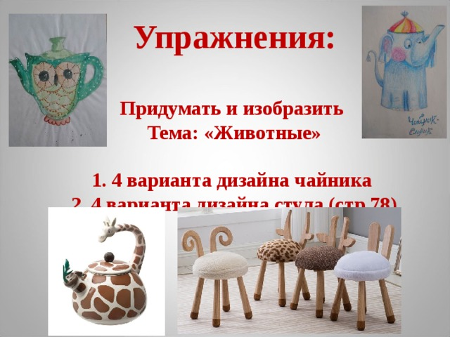 Упражнения:   Придумать и изобразить  Тема: «Животные»   1. 4 варианта дизайна чайника  2. 4 варианта дизайна стула (стр.78)