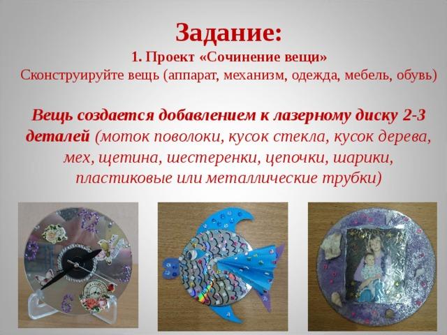 Задание:  1. Проект «Сочинение вещи»  Сконструируйте вещь (аппарат, механизм, одежда, мебель, обувь)   Вещь создается добавлением к лазерному диску 2-3 деталей (моток поволоки, кусок стекла, кусок дерева, мех, щетина, шестеренки, цепочки, шарики, пластиковые или металлические трубки)