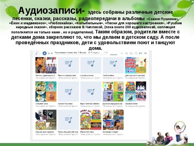 Аудиозаписи- здесь собраны различные детские песенки, сказки, рассказы, радиопередачи в альбомы «Сказки Пушкина», «Ёжик и медвежонок», «Любознайка», «Колыбельные», «Песни для хорошего настроения», «Русские народные сказки», сборник рассказов В.Чаплиной, (пока около 200 аудиозаписей, коллекция пополняется не только нами , но и родителями). Таким образом, родители вместе с детками дома закрепляют то, что мы делаем в детском саду. А после проведённых праздников, дети с удовольствием поют и танцуют дома.