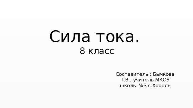 Сила тока. 8 класс Составитель : Бычкова Т.В., учитель МКОУ школы №3 с.Хороль